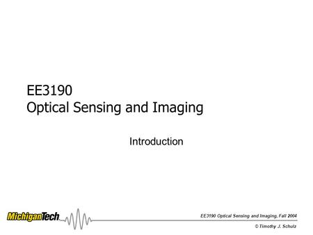 EE3190 Optical Sensing and Imaging, Fall 2004 © Timothy J. Schulz EE3190 Optical Sensing and Imaging Introduction.