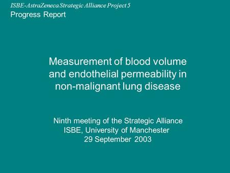 ISBE-AstraZeneca Strategic Alliance Project 5 Ninth meeting of the Strategic Alliance ISBE, University of Manchester 29 September 2003 Measurement of blood.