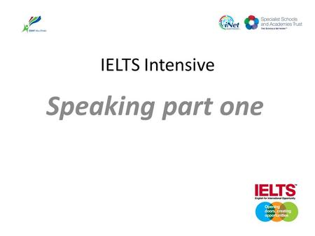IELTS Intensive Speaking part one. IELTS SPEAKING Welcome Eight session course For people taking the exam in April I will make another course in trimester.