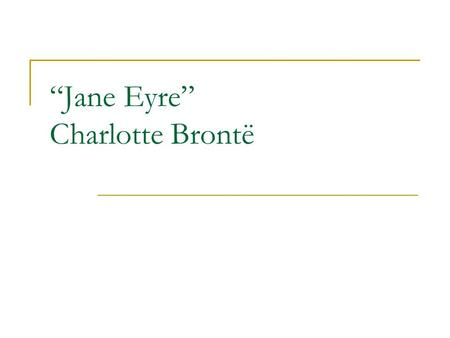 """Jane Eyre"" Charlotte Brontë. Charlotte Brontë 1816-1855 Daughter of Irish-born Protestant clergy-man Tragedy – death of mother( in 1821) and 2 sisters."