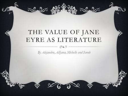 THE VALUE OF JANE EYRE AS LITERATURE By Alejandra, Allyana, Michelle and Sarah.