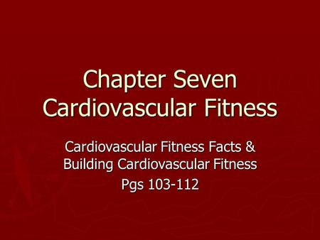 Chapter Seven Cardiovascular Fitness Cardiovascular Fitness Facts & Building Cardiovascular Fitness Pgs 103-112.