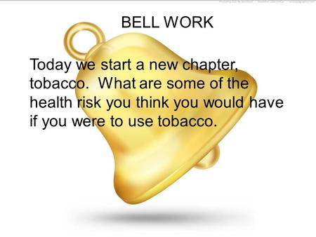BELL WORK Today we start a new chapter, tobacco. What are some of the health risk you think you would have if you were to use tobacco.