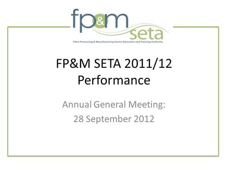 FP&M SETA 2011/12 Performance Annual General Meeting: 28 September 2012.