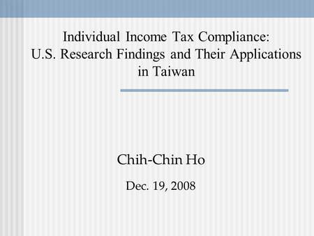Individual Income Tax Compliance: U.S. Research Findings and Their Applications in Taiwan Chih-Chin Ho Dec. 19, 2008.