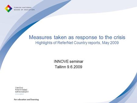 Measures taken as response to the crisis Highlights of ReferNet Country reports, May 2009 INNOVE seminar Tallinn 9.6.2009 Matti Kyrö ReferNet Finland matti.kyro[at]oph.fi.