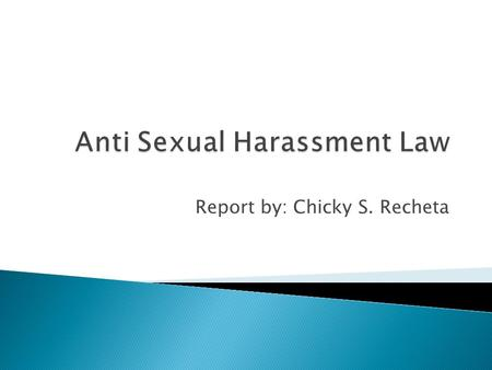 Report by: Chicky S. Recheta.  Define the Anti-Sexual Harassment Law  Identify the most common misconceptions about sexual harassment  Know the proposed.