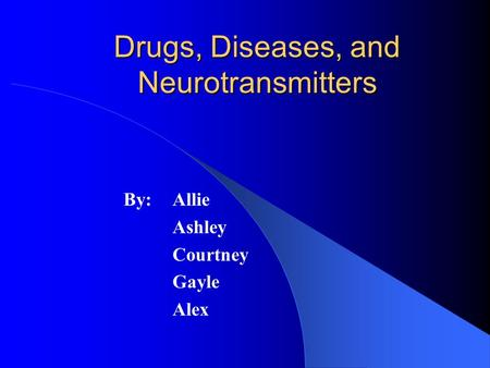 Drugs, Diseases, and Neurotransmitters By: Allie Ashley Courtney Gayle Alex.