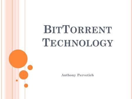 B IT T ORRENT T ECHNOLOGY Anthony Pervetich. H ISTORY Bram Cohen Designed the BitTorrent protocol in April 2001 Released July 2, 2001 Concept Late 90's.