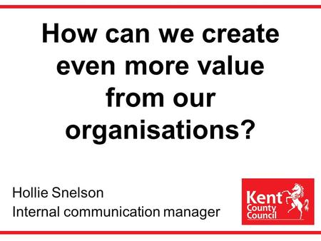 How can we create even more value from our organisations? Hollie Snelson Internal communication manager.