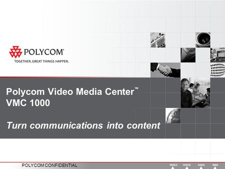POLYCOM CONFIDENTIAL Polycom Video Media Center ™ VMC 1000 Turn communications into content.