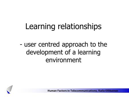 Human Factors in Telecommunications, Raila Ollikainen Learning relationships - user centred approach to the development of a learning environment.