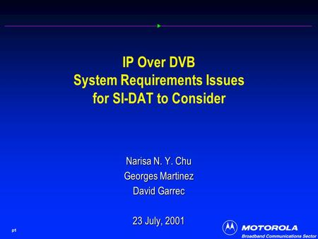 P1 IP Over DVB System Requirements Issues for SI-DAT to Consider Narisa N. Y. Chu Georges Martinez David Garrec 23 July, 2001.
