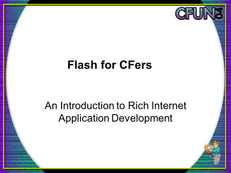 Flash for CFers An Introduction to Rich Internet Application Development.