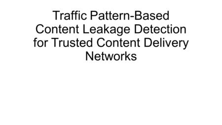 Traffic Pattern-Based Content Leakage Detection for Trusted Content Delivery Networks.