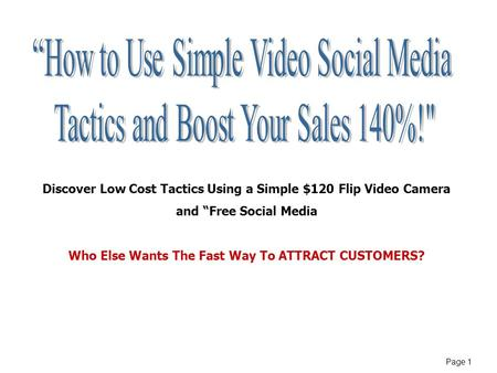 "Page 1 Discover Low Cost Tactics Using a Simple $120 Flip Video Camera and ""Free Social Media Who Else Wants The Fast Way To ATTRACT CUSTOMERS?"