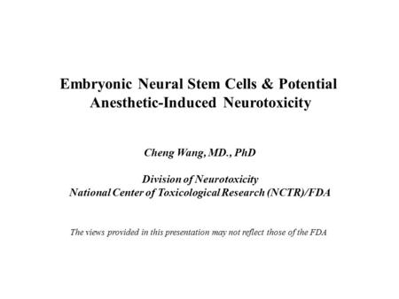 Embryonic Neural Stem Cells & Potential Anesthetic-Induced Neurotoxicity Cheng Wang, MD., PhD Division of Neurotoxicity National Center of Toxicological.