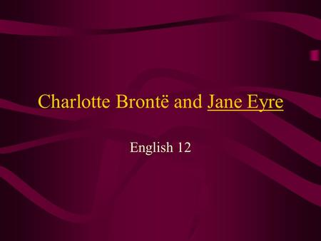 Charlotte Brontë and Jane Eyre English 12. Charlotte Brontë 1816 - Born at Thornton, Yorkshire, the third daughter of Patrick Brontë and Maria Branwell.
