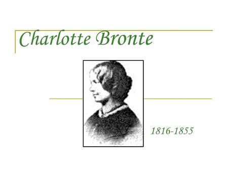 Charlotte Bronte 1816-1855. Charlotte Bronte was born on April 21, 1816 in Yorkshire. She is the third born of six children to Reverend Patrick and Maria.