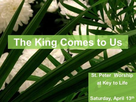 The King Comes to Us St. Peter Worship at Key to Life Saturday, April 13 th.