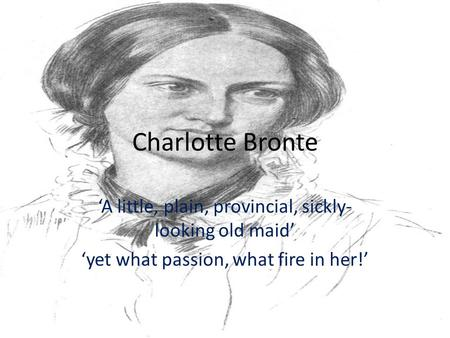 Charlotte Bronte 'A little, plain, provincial, sickly- looking old maid' 'yet what passion, what fire in her!'