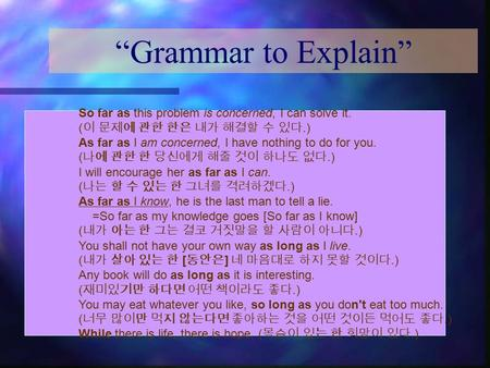 """Grammar to Explain"" So far as this problem is concerned, I can solve it. ( 이 문제에 관한 한은 내가 해결할 수 있다.) As far as I am concerned, I have nothing to do for."