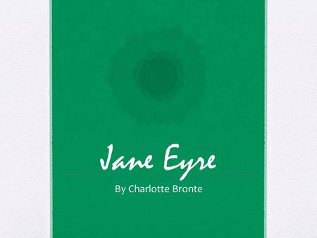 Jane Eyre By Charlotte Bronte. Introduction Born in Yorkshire, England on April 21, 1816 One of six children to an impoverished country clergyman Much.