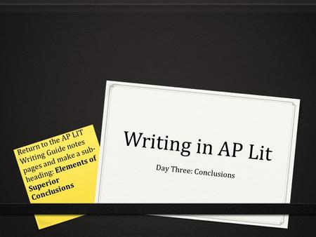 Writing in AP Lit Day Three: Conclusions Return to the AP LIT Writing Guide notes pages and make a sub- heading: Elements of Superior Conclusions.