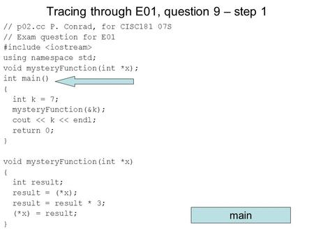 Tracing through E01, question 9 – step 1 // p02.cc P. Conrad, for CISC181 07S // Exam question for E01 #include using namespace std; void mysteryFunction(int.