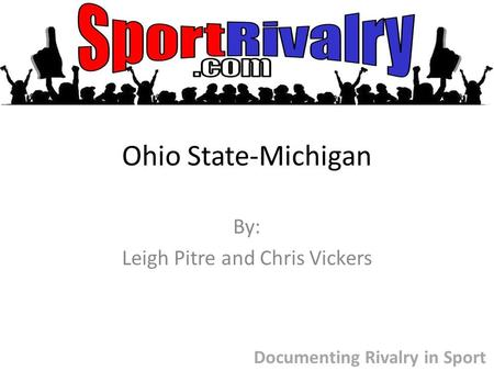 Ohio State-Michigan By: Leigh Pitre and Chris Vickers Documenting Rivalry in Sport.