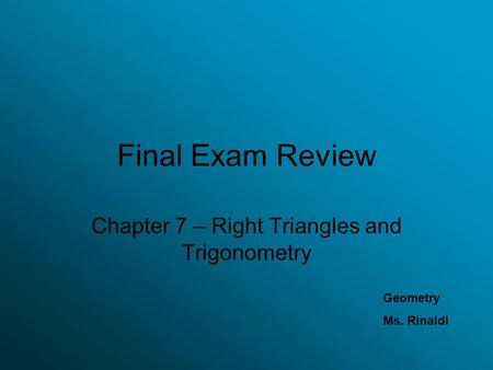 Final Exam Review Chapter 7 – Right Triangles and Trigonometry Geometry Ms. Rinaldi.