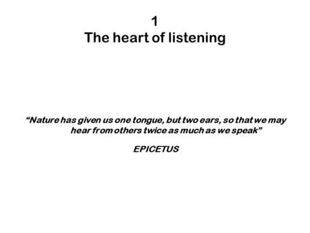 "1 The heart of listening ""Nature has given us one tongue, but two ears, so that we may hear from others twice as much as we speak"" EPICETUS."