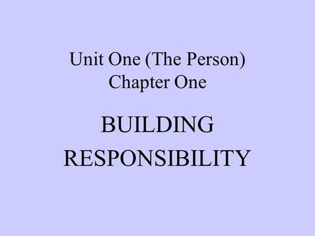 Unit One (The Person) Chapter One BUILDING RESPONSIBILITY.