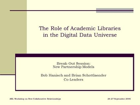 The Role of Academic Libraries in the Digital Data Universe Break-Out Session: New Partnership Models Bob Hanisch and Brian Schottlaender Co-Leaders ARL.