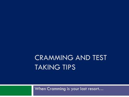 CRAMMING AND TEST TAKING TIPS When Cramming is your last resort…