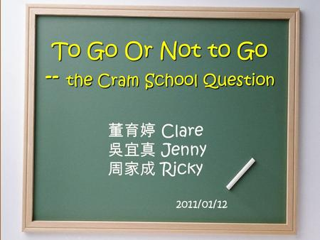 To Go Or Not to Go -- the Cram School Question 董育婷 Clare 吳宜真 Jenny 周家成 Ricky 2011/01/12.