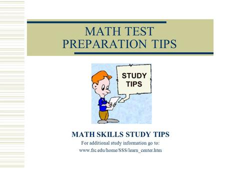 MATH TEST PREPARATION TIPS MATH SKILLS STUDY TIPS For additional study information go to: www.frc.edu/home/SSS/learn_center.htm.