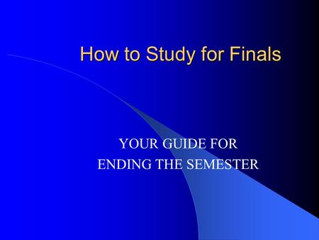 How to Study for Finals YOUR GUIDE FOR ENDING THE SEMESTER.