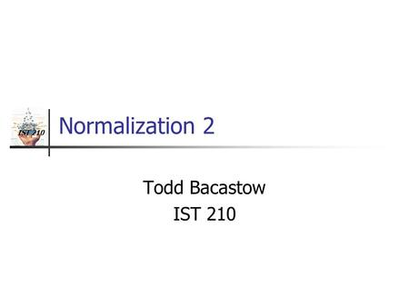 IST 210 Normalization 2 Todd Bacastow IST 210. Normalization Methods Inspection Closure Functional dependencies are key.