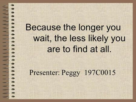 Because the longer you wait, the less likely you are to find at all. Presenter: Peggy 197C0015.