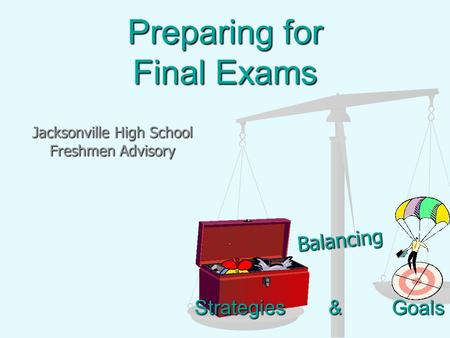 Strategies & Goals Preparing for Final Exams Jacksonville High School Freshmen Advisory Balancing.