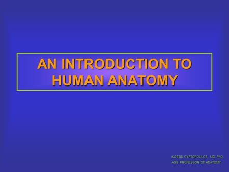 AN INTRODUCTION TO HUMAN ANATOMY KOSTIS GYFTOPOULOS MD, PhD ASS. PROFESSOR OF ANATOMY.