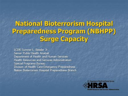 National Bioterrorism Hospital Preparedness Program (NBHPP) Surge Capacity LCDR Sumner L. Bossler Jr. Senior Public Health Analyst Department of Health.