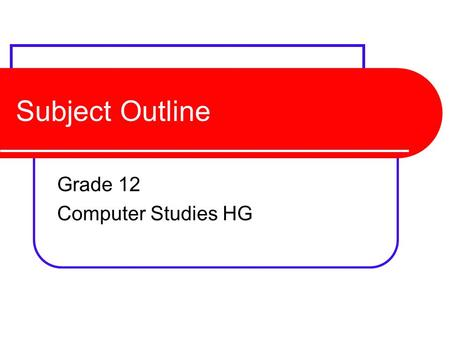 Subject Outline Grade 12 Computer Studies HG. Final Mark 4 Components External Theory (140 marks 3hrs) External Practical (100 marks 3hrs) Project (60.