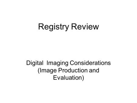 Registry Review Digital Imaging Considerations (Image Production and Evaluation)