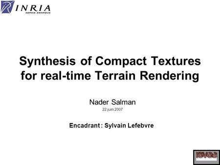 Synthesis of Compact Textures for real-time Terrain Rendering Nader Salman 22 juin 2007 Encadrant : Sylvain Lefebvre.