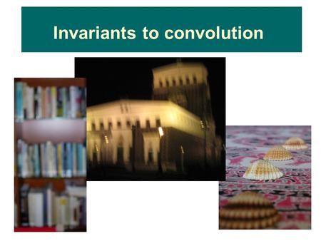 Invariants to convolution. Motivation – template matching.