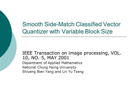 Smooth Side-Match Classified Vector Quantizer with Variable Block Size IEEE Transaction on image processing, VOL. 10, NO. 5, MAY 2001 Department of Applied.