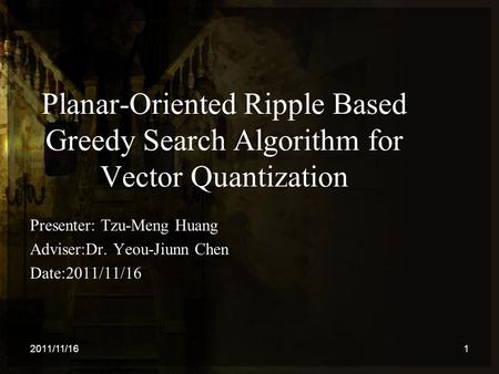 Planar-Oriented Ripple Based Greedy Search Algorithm for Vector Quantization Presenter: Tzu-Meng Huang Adviser:Dr. Yeou-Jiunn Chen Date:2011/11/16 2011/11/161.