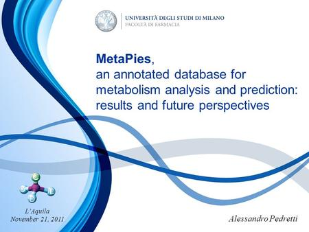 Alessandro Pedretti MetaPies, an annotated database for metabolism analysis and prediction: results and future perspectives L'Aquila November 21, 2011.